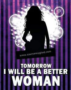 Tomorrow i will be a better WOMAN!