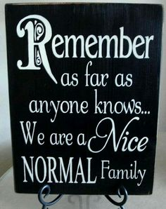 Remember, as far as anyone knows.....We are a nice, normal family.