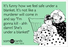 It's funny how we feel safe under a blanket. It's not like a murderer will come in and say 'I'm gonna kill - ahh damn! She's under a blanket!'