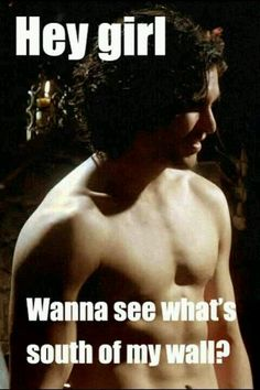 Yes, Jon Snow. Yes I do.