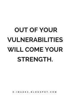 Quotes Out of your vulnerabilities will come your strength.