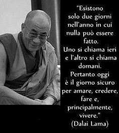 Dalai Lama Existen sólo dos días en el año en los cuales nada puede ser hecho. Uno se llama ayer y el otro se llama mañana. Por tanto, hoy el el día seguro para amar, creer, hacer y principalmente para vivir.