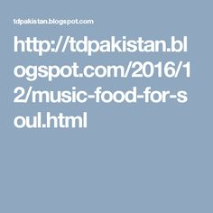 http://tdpakistan.blogspot.com/2016/12/music-food-for-soul.html