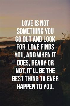 Love is not something you go out and look for. Love finds you, and when it does, ready or not, it'll be the best thing to ever happen to you even if it takes a while to make the most of it.