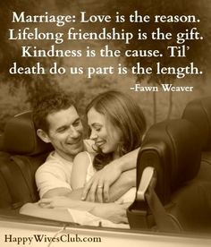 Marriage: Love is the reason. Lifelong friendship is the gift. Kindness is the cause. Til' death do us part is the length. <3