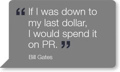 """""""If I was down to my last dollar, I would spend it on PR."""" – Bill Gates"""