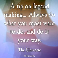 """""""A tip on legend making... Always do what you most want to do, and do it your way."""""""