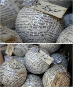 Pages of old books (newspaper can be used) for these Chirstmas ornaments:  buy clear glass ornaments.  Tear the pages or newspaper into small pieces and glue them to the ornament. Decoupage over them.  Sprinkle with a small amount of glitter while wet.
