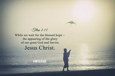 Titus 2:13 While we wait for the blessed hope – the appearing of the glory of our great God and Savior, Jesus Christ