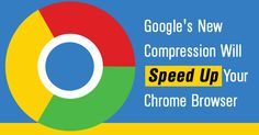 Google plans to Speed Up Chrome Web Browser for Fast Internet and Web Browsing with Brotli web compression algorithm