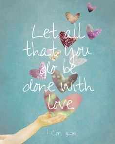 Let all that you do be done with love... 1 Corinthians 16:14