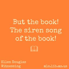 """But the book! The siren song of the book!"" -Ellen Douglas, Witnessing #Mississippi #booklover #quote"