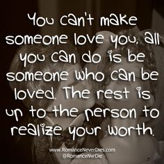 You Can't Make Someone Love You, All You Can Do Is Be Someone Who Can Be Loved. The Rest Is Up To The Person To Realize Your Worth ~ Love Qu...