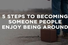5 Steps To Becoming Someone People Enjoy Being Around