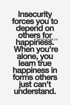 Insecurity forces you to depend to others for happiness. When you're alone, you learn true happiness in forms others just can't understand.