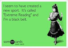 « J'ai créé un nouveau sport: la lecture extrême. Et vous savez quoi? j'en suis ceinture noire ;-)