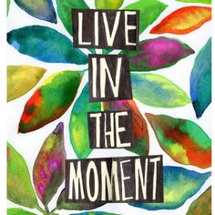 Live in the moment. Be Present.