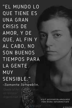 """Her name is Samanta Schweblin, from Argentina, and she is one of the most renowned writers of her generation. """"What the World has is a great crisis of love, and that in the end, these are not good times for the sensitive people"""" Latin American Literature, Qoutes, Life Quotes, Language Quotes, Who You Love, Sensitive People, What The World, Spanish Language, Spanish Quotes"""