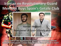 """According to the Iranian news agencies, Hossein Hedayati, an Iranian ex-revolutionary guard has bought 55% of the Spanish football club """"Getafe"""". The Iranian Revolutionary guard has taken over Iran's economy. Now, the notorious terrorist organization is  extending arms  to Europe as a result of West's appeasement policy and ignorance for Iran's record of global terrorism. www.radiofarda.com/content/f12-hedayati-and-la-liga/26705038.html"""