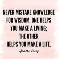 Never mistake knowledge for wisdom. One helps you make a living; the other helps you make a life. ~ Sandra Carey