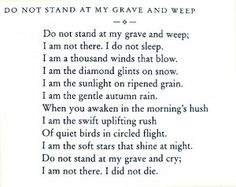 Do not stand at my grave and weep.     This is one of the most beautiful poems that I have read. It has helped me through some difficult times.