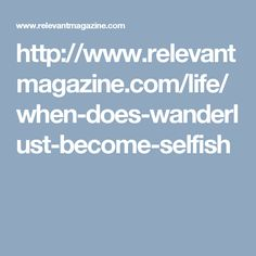 http://www.relevantmagazine.com/life/when-does-wanderlust-become-selfish
