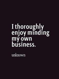 I thoroughly enjoy minding my own business quotes to live by, funny pictures, sayings Words Quotes, Me Quotes, Motivational Quotes, Inspirational Quotes, Sayings, Drama Quotes, Music Quotes, Happy Quotes, Wisdom Quotes