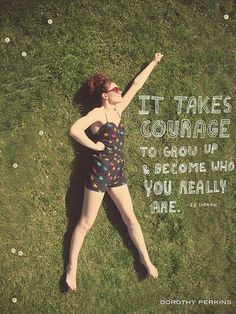 It takes courage to grow up and become who you really are! (E. E. Cummings)
