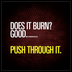 """""""Does it burn? Good. Push through it."""" You don't quit when it starts to burn. You keep on going. You push through it! - #keepgoing #workoutquote"""