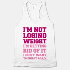 I'm Not Losing Weight, I'm Getting Rid Of It, I Don't Want To Find It Again