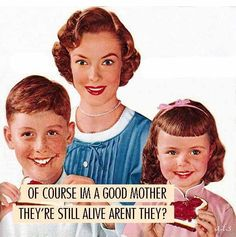 Of course I'm a good mother, they're still alive, aren't they?