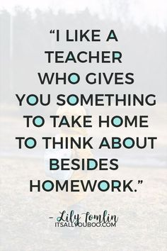 """""""I like a teacher who gives you something to take home to think about besides homework"""" — Lily Tomlin. Click here for 60 teacher's appreciation quotes and sayings. #TeachersDay #TeachersDay2019 #HappyTeacherDay #Teachers #BacktoSchool #TeachersWeek #Classroom #ThankYouQuotes #Appreciation #TeachersGifts #GiftsForTeachers #TeachersDayGifts #ThankYouTeacher #TeacherGiftIdeas #BackToSchool #TeacherGift #BestTeacher #QuotesToLiveBy #QuotesToRemember #InspirationalQuotes"""