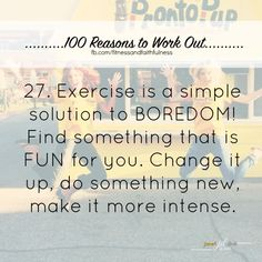 #27. Exercise is a simple solution to BOREDOM! Find something that is FUN for you. Change it up, do something new, make it more intense.