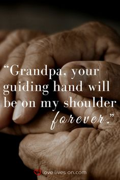 A touching funeral quote for Grandpa that emphasizes the impact he had on your life. This is a great quote to use in a eulogy for a grandfather or as a sympathy quote in a sympathy card for someone who is grieving the loss of a special Grandpa.