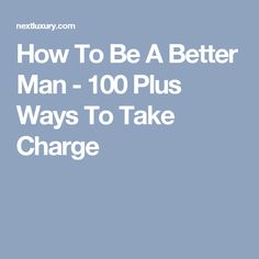 How To Be A Better Man - 100 Plus Ways To Take Charge