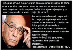 Te quiero, Sr. Saramago!!!! adoro esta definición de Hijo y el rol de padres!!!!!! PARA REFLEXIONAR E INCORPORAR DEFINITIVAMENTE!!!!