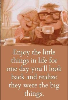 Enjoy the little things in life for one day you'll look back and realize they were the big things.  Disney?Pixar's Up.      Going Green: Our Army Adventure,  On Saying