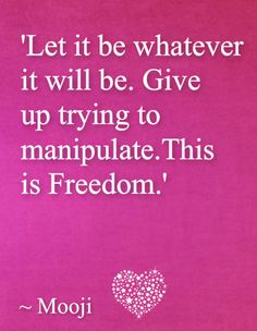 """Let it be whatever it will be. Give up trying to manipulate. This is Freedom."" - Mooji"