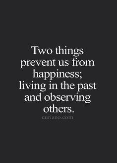 "You gain nothing from doing either. | ""Two things prevent us from happiness; living in the past and observing others."""