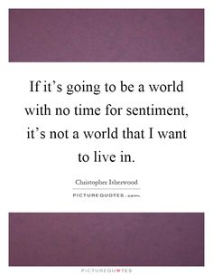 if-its-going-to-be-a-world-with-no-time-for-sentiment-its-not-a-world-that-i-want-to-live-in-quote-1.jpg (620×800)