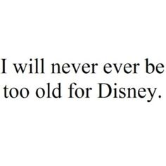 U will never ever be too old for Walt Disney world:)