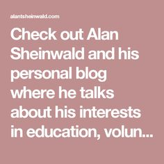 Check out Alan Sheinwald and his personal blog where he talks about his interests in education, volunteering, coaching, the army, and more.