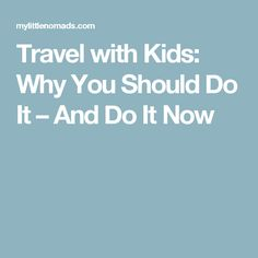 Travel with Kids: Why You Should Do It – And Do It Now
