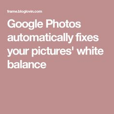Google Photos automatically fixes your pictures' white balance