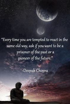 Deepak Chopra gives great thought provoking quotes that can change the resistance with which I sometimes have, moving through this earth.-J [Chopra seems like such a good soul; he should be a true Christian!]