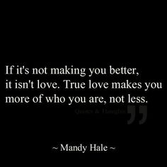 """""""If it's not making you better,  it isn't love.  True love makes you more of who you are,  not less"""" - Mandy Hale"""