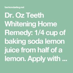 Dr. Oz Teeth Whitening Home Remedy: 1/4 cup of baking soda lemon juice from half of a lemon. Apply with cotton ball or q-tip. Leave on for no longer than 1 minute, then brush teeth to remove. - Fashion Darling