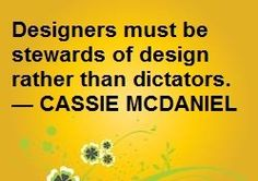 Designers must be stewards of design rather than dictators. -Cassie McDaniel