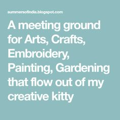 A meeting ground for Arts, Crafts, Embroidery, Painting, Gardening that flow out of my creative kitty