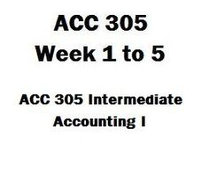 ACC 305 Intermediate Accounting I Week 1 to 5, Assignment, Discussion, Exercise, Final paper